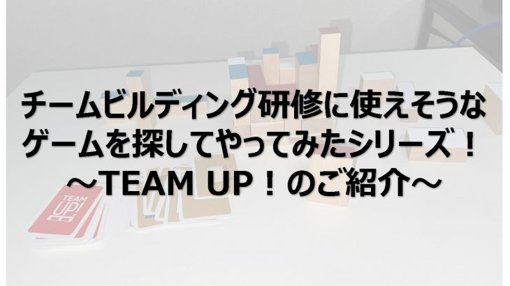 チームビルディング研修に使えそうなゲームを探してやってみたシリーズ!TEAM UP!